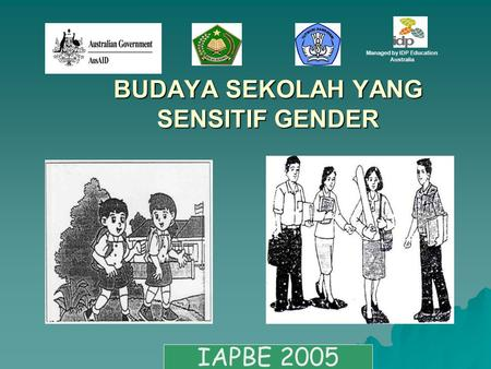BUDAYA SEKOLAH YANG SENSITIF GENDER IAPBE 2005 Managed by IDP Education Australia.