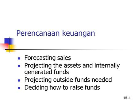 15-1 Perencanaan keuangan Forecasting sales Projecting the assets and internally generated funds Projecting outside funds needed Deciding how to raise.