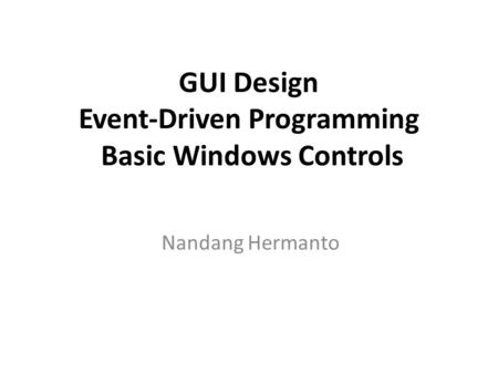 Nandang Hermanto GUI Design Event-Driven Programming Basic Windows Controls.