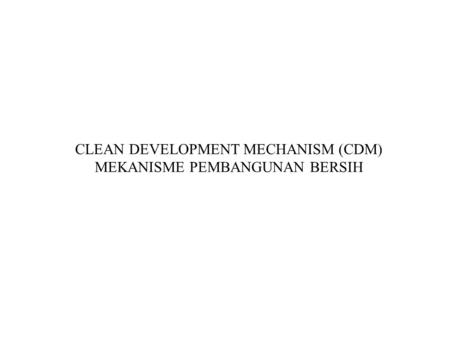 CLEAN DEVELOPMENT MECHANISM (CDM) MEKANISME PEMBANGUNAN BERSIH