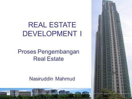 REAL ESTATE DEVELOPMENT I Proses Pengembangan Real Estate Nasiruddin Mahmud.
