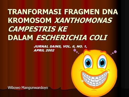 TRANFORMASI FRAGMEN DNA KROMOSOM XANTHOMONAS CAMPESTRIS KE DALAM ESCHERICHIA COLI Wibowo Mangunwardoyo JURNAL SAINS, VOL. 6, NO. 1, APRIL 2002.