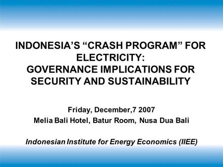 "INDONESIA'S ""CRASH PROGRAM"" FOR ELECTRICITY: GOVERNANCE IMPLICATIONS FOR SECURITY AND SUSTAINABILITY Friday, December,7 2007 Melia Bali Hotel, Batur Room,"