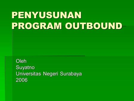 PENYUSUNAN PROGRAM OUTBOUND OlehSuyatno Universitas Negeri Surabaya 2006.