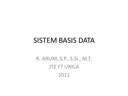 SISTEM BASIS DATA R. ARUM, S.P., S.Si., M.T. JTE FT UNILA 2011.