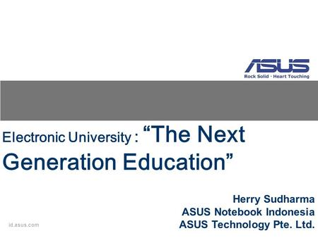 "Id.asus.com Electronic University : ""The Next Generation Education"" Herry Sudharma ASUS Notebook Indonesia ASUS Technology Pte. Ltd."