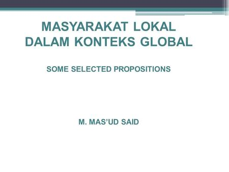 MASYARAKAT LOKAL DALAM KONTEKS GLOBAL SOME SELECTED PROPOSITIONS M. MAS'UD SAID.