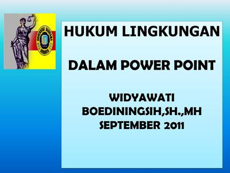 HUKUM LINGKUNGAN DALAM POWER POINT WIDYAWATI BOEDININGSIH,SH.,MH SEPTEMBER 2011 HUKUM LINGKUNGAN DALAM POWER POINT WIDYAWATI BOEDININGSIH,SH.,MH SEPTEMBER.