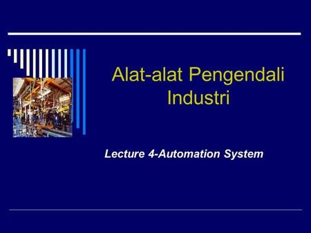 Alat-alat Pengendali Industri Lecture 4-Automation System.