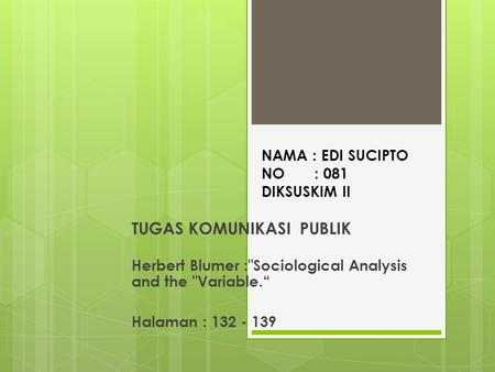 "NAMA : EDI SUCIPTO NO : 081 DIKSUSKIM II TUGAS KOMUNIKASI PUBLIK Herbert Blumer :Sociological Analysis and the Variable."" Halaman : 132 - 139."