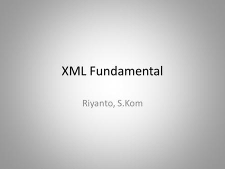 XML Fundamental Riyanto, S.Kom. Pengertian XML EXtensible Markup Language (XML), merupakan sebuah standar W3C- endorsed untuk Markup language Markup language.