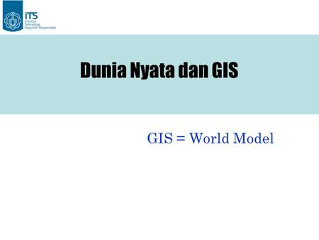 Dunia Nyata dan GIS GIS = World Model.