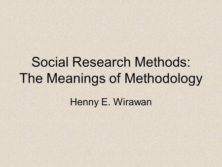 Social Research Methods: The Meanings of Methodology Henny E. Wirawan.