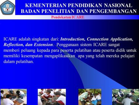 KEMENTERIAN PENDIDIKAN NASIONAL BADAN PENELITIAN DAN PENGEMBANGAN Pendekatan ICARE ICARE adalah singkatan dari: Introduction, Connection Application, Reflection,