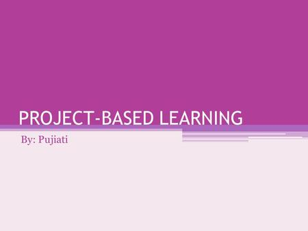 PROJECT-BASED LEARNING By: Pujiati. Project-Based Learning Metode pengajaran sistematis yang melibatkan para siswa dalam belajar pengetahuan penting dan.