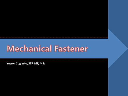 Mechanical Fastener Yusron Sugiarto, STP, MP, MSc.