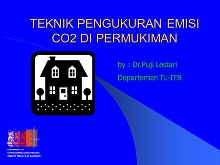 DEPARTMENT OF ENVIRONMENTAL ENGINEERING INSTITUT TEKNOLOGI BANDUNG TEKNIK PENGUKURAN EMISI CO2 DI PERMUKIMAN by : Dr.Puji Lestari Departemen TL-ITB.
