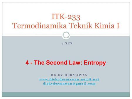 DICKY DERMAWAN  ITK-233 Termodinamika Teknik Kimia I 3 SKS 4 - The Second Law: Entropy.