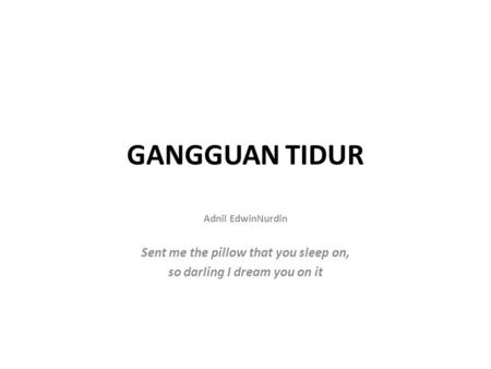 GANGGUAN TIDUR Adnil EdwinNurdin Sent me the pillow that you sleep on, so darling I dream you on it.