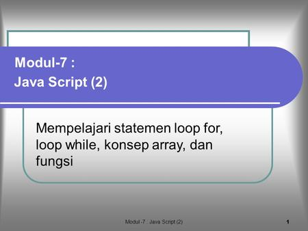 Modul -7 : Java Script (2) 1 Mempelajari statemen loop for, loop while, konsep array, dan fungsi Java Script (2) Modul-7 :
