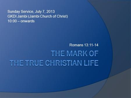 Sunday Service, July 7, 2013 GKDI Jambi (Jambi Church of Christ) 10:00 – onwards Romans 13:11-14.