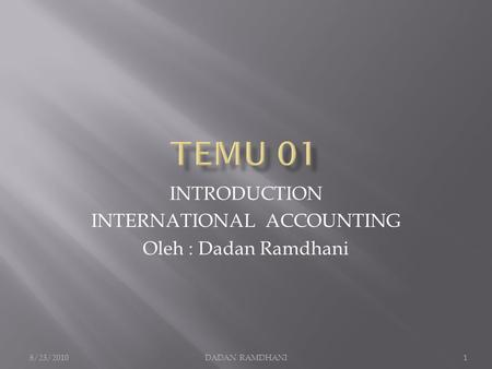 INTRODUCTION INTERNATIONAL ACCOUNTING Oleh : Dadan Ramdhani 8/23/20101DADAN RAMDHANI.