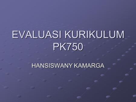 EVALUASI KURIKULUM PK750 HANSISWANY KAMARGA. PENGERTIAN EVALUASI Evaluation is the process for determining the degree to which these changes in behavior.