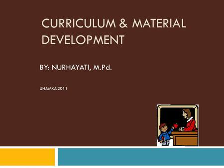 CURRICULUM & MATERIAL DEVELOPMENT BY: NURHAYATI, M.Pd. UHAMKA 2011.