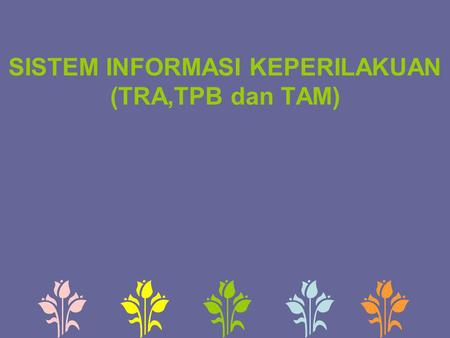 SISTEM INFORMASI KEPERILAKUAN (TRA,TPB dan TAM). Theory of Reasoned Action  Theory of Reasoned Action (TRA) dikembangkan oleh Icek Ajzen dan Martin Fishbein.