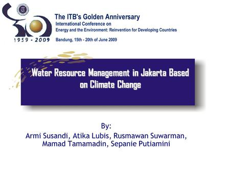 Water Resource Management in Jakarta Based on Climate Change By: Armi Susandi, Atika Lubis, Rusmawan Suwarman, Mamad Tamamadin, Sepanie Putiamini.