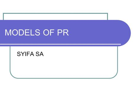 MODELS OF PR SYIFA SA. Grunig's Four models of Public Relations Model Name Type of Communica tion Model Characteristics Press agentry/ publicity model.