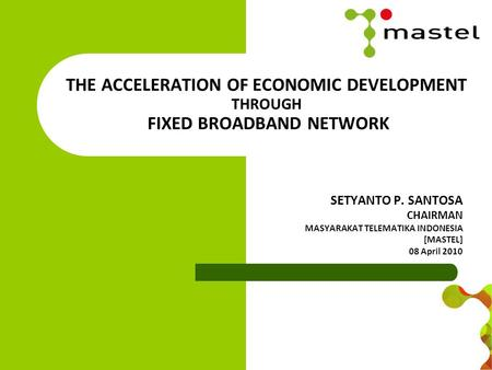 THE ACCELERATION OF ECONOMIC DEVELOPMENT THROUGH FIXED BROADBAND NETWORK SETYANTO P. SANTOSA CHAIRMAN MASYARAKAT TELEMATIKA INDONESIA [MASTEL] 08 April.
