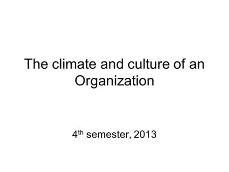 The climate and culture of an Organization 4 th semester, 2013.