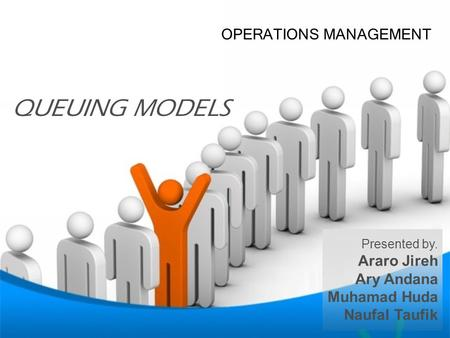 OM AHH AHH AHH OPERATIONS MANAGEMENT Presented by. Araro Jireh Ary Andana Muhamad Huda Naufal Taufik QUEUING MODELS.