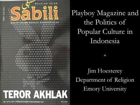 Playboy Magazine and the Politics of Popular Culture in Indonesia * Jim Hoesterey Department of Religion Emory University.
