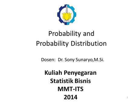Probability and Probability Distribution Dosen: Dr. Sony Sunaryo,M.Si. Kuliah Penyegaran Statistik Bisnis MMT-ITS 2014 1.