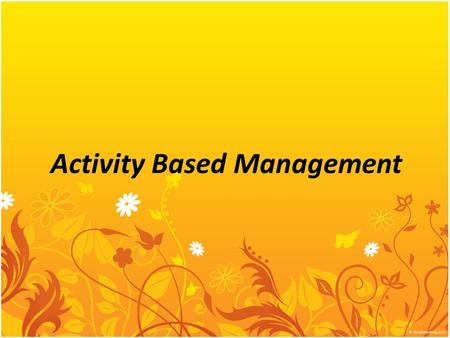 Activity Based Management. Activity-Based Management 1-2 Activity-based costing establishes relationships between overhead costs and activities so that.