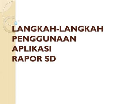LANGKAH-LANGKAH PENGGUNAAN APLIKASI RAPOR SD. Spesifikasi Banyak aplikasi yang diunggah di search engine Google Aplikasi bisa diunduh di www.kurikulum2013sd.wordpress.com.