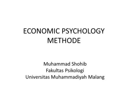 ECONOMIC PSYCHOLOGY METHODE Muhammad Shohib Fakultas Psikologi Universitas Muhammadiyah Malang.