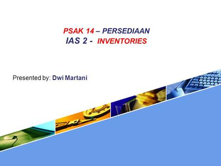 PSAK 14 – PERSEDIAAN IAS 2 - INVENTORIES Presented by: Dwi Martani.