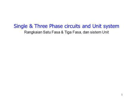 1 Single & Three Phase circuits and Unit system Rangkaian Satu Fasa & Tiga Fasa, dan sistem Unit.