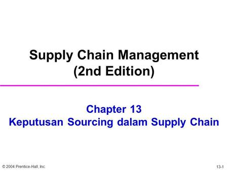 © 2004 Prentice-Hall, Inc. 13-1 Chapter 13 Keputusan Sourcing dalam Supply Chain Supply Chain Management (2nd Edition)