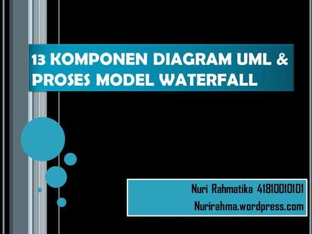 13 KOMPONEN DIAGRAM UML & PROSES MODEL WATERFALL Nuri Rahmatika 41810010101 Nurirahma.wordpress.com Nuri Rahmatika 41810010101 Nurirahma.wordpress.com.