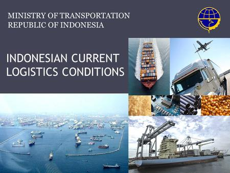 INDONESIAN CURRENT LOGISTICS CONDITIONS MINISTRY OF TRANSPORTATION REPUBLIC OF INDONESIA.