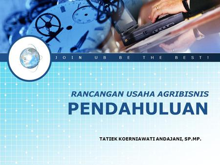 RANCANGAN USAHA AGRIBISNIS PENDAHULUAN TATIEK KOERNIAWATI ANDAJANI, SP.MP. JOIN UB BE THE BEST!