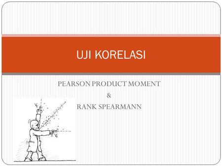 PEARSON PRODUCT MOMENT & RANK SPEARMANN UJI KORELASI.