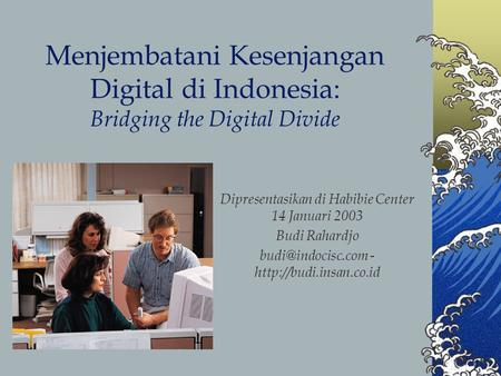Menjembatani Kesenjangan Digital di Indonesia: Bridging the Digital Divide Dipresentasikan di Habibie Center 14 Januari 2003 Budi Rahardjo budi@indocisc.com.
