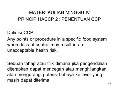 MATERI KULIAH MINGGU IV PRINCIP HACCP 2 : PENENTUAN CCP Definisi CCP : Any points or procedure in a specific food system where loss of control may result.