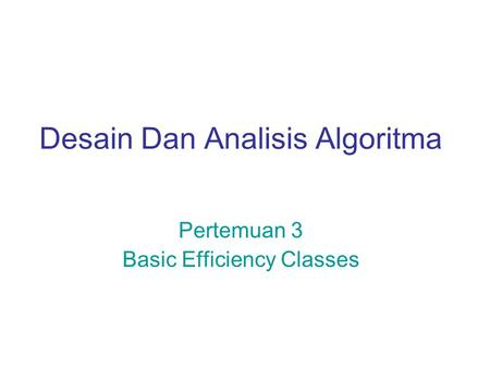 Desain Dan Analisis Algoritma Pertemuan 3 Basic Efficiency Classes.