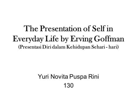 The Presentation of Self in Everyday Life by Erving Goffman (Presentasi Diri dalam Kehidupan Sehari - hari) Yuri Novita Puspa Rini 130.
